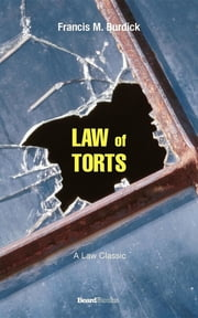 The Law of Torts - A Concise Treatise on the Civil Liability at Common Law and Under Modern Statutes for Actionable Wrongs to Person ebook by Francis M . Burdick