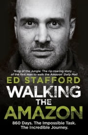 Walking the Amazon - 860 Days. The Impossible Task. The Incredible Journey ebook by Ed Stafford