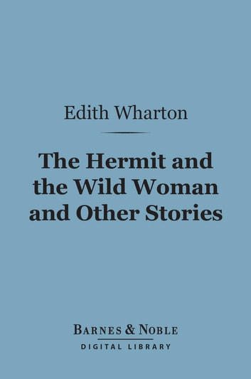 The Hermit and the Wild Woman and Other Stories (Barnes & Noble Digital Library) ebook by Edith Wharton