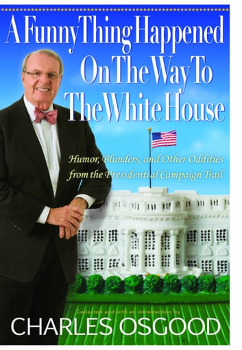 A Funny Thing Happened on the Way to the White House - Humor, Blunders, and Other Oddities from the Presidential Campaign Trail ebook by Charles Osgood