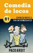 Comedia de locos - Spanish Readers for Intermediates (B1) - Spanish Novels Series, #11 ebook by Paco Ardit