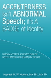 Accentedness isn't Abnormal Speech; it's a Badge of Identity ebook by Naphtali M. W. Makora, MA ESL, MA ED