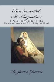 Fundamental St. Augustine: A Practical Guide to The Confessions and The City of God ebook by M. James Ziccardi