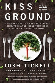 Kiss the Ground - How the Food You Eat Can Reverse Climate Change, Heal Your Body & Ultimately Save Our World ebook by Josh Tickell