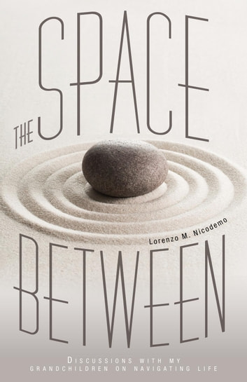 The Space Between - Discussions With My Grandchildren On Navigating Life ebook by Lorenzo M. Nicodemo