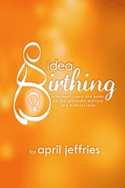 Idea Birthing (A Woman's Story and Guide to the Successful Delivery of a Brilliant Idea!) ebook by April Jeffries