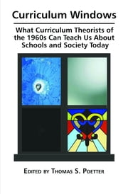 Curriculum Windows: What Curriculum Theorists of the 1960s Can Teach Us about Schools and Society Today ebook by Poetter, Thomas S.