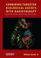 Combining Targeted Biological Agents with Radiotherapy - Current Status and Future Directions ebook by William Small Jr., MD