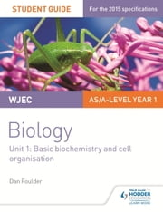 WJEC Biology Student Guide 1: Unit 1: Basic biochemistry and cell organisation ebook by Dan Foulder,Isobel Rollitt James