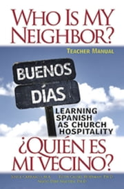 Who Is My Neighbor? Teacher Manual - Learning Spanish as Church Hospitality ebook by Ruth Cassel Hoffman, Ph.D.,Joyce Carrasco, M.T.S.,Ngoc-Diep Nguyen, Ph.D.