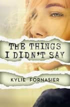 The Things I Didn't Say ebook by Kylie Fornasier
