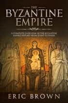 The Byzantine Empire - A Complete Overview Of The Byzantine Empire History from Start to Finish ebook by Eric Brown