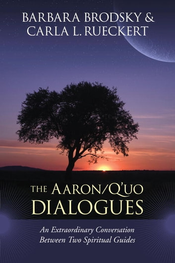 The Aaron/Q'uo Dialogues - An Extraordinary Conversation between Two Spiritual Guides ebook by Barbara Brodsky,Carla L. Rueckert