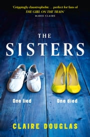 The Sisters: Grippingly claustrophobic and unpredictable on every page ebook by Claire Douglas