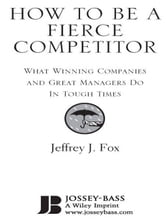 How to Be a Fierce Competitor - What Winning Companies and Great Managers Do in Tough Times ebook by Jeffrey J. Fox