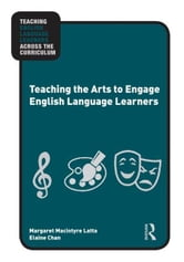 Teaching the Arts to Engage English Language Learners ebook by Margaret Macintyre Latta,Elaine Chan