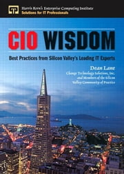 CIO Wisdom - Best Practices from Silicon Valley ebook by Dean Lane,With Members of the CIO Community of Practice,and Change Technology Solutions, Inc.