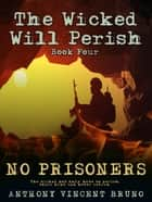No Prisoners - The Wicked Will Perish ( 4 ) ebook by Anthony Vincent Bruno