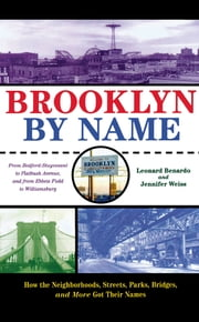Brooklyn By Name - How the Neighborhoods, Streets, Parks, Bridges, and More Got Their Names ebook by Leonard Benardo,Jennifer Weiss