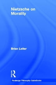 Routledge Philosophy Guidebook to Nietzsche on Morality ebook by Leiter, Brian