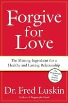 Forgive for Love - The Missing Ingredient for a Healthy and Lasting Relationship ebook by Frederic Luskin