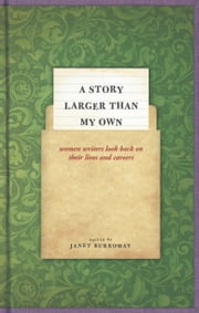 A Story Larger than My Own - Women Writers Look Back on Their Lives and Careers ebook by Janet Burroway