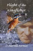 Flight of the Kingfisher ebook by J Merrill Forrest
