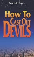 How to Cast Out Devils ebook by Hayes, Norvel
