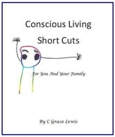 Conscious Living Short Cuts For You And Your Family ebook by C Grace Lewis