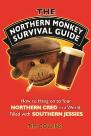 The Northern Monkey Survival Guide - How to Hold on to Your Northern Cred in a World Filled with Southern Jessies ebook by Tim Collins