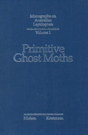 Primitive Ghost Moths - Morphology and taxonomy of the Australian genus Fraus Walker (Lepidoptera: Hepialidae s. lat.) ebook by ES Nielsen, NP Kristensen