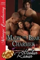 Maizy the Bear Charmer ebook by Heather Rainier