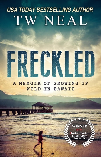 Freckled: a Memoir of Growing up Wild in Hawaii ebook by T W Neal