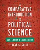 A Comparative Introduction to Political Science - Contention and Cooperation ebook by Alan G. Smith