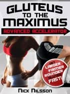 Gluteus to the Maximus - Advanced Accelerator: Get Larger, Firmer, Rounder Glutes Fast! ebook by Nick Nilsson