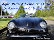 Aging With A Sense Of Humor - (A Humorous View Of Growing Old) ebook by Stephen George