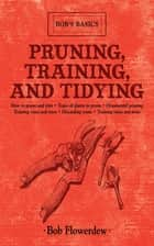 Pruning, Training, and Tidying ebook by Bob Flowerdew