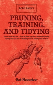 Pruning, Training, and Tidying - Bob's Basics ebook by Bob Flowerdew
