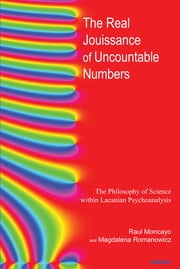 The Real Jouissance of Uncountable Numbers - The Philosophy of Science within Lacanian Psychoanalysis ebook by Raul Moncayo,Magdalena Romanowicz