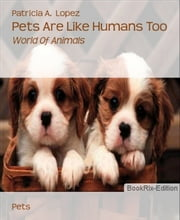 Pets Are Like Humans Too - World Of Animals ebook by Patricia A. Lopez