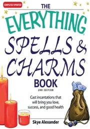 The Everything Spells and Charms Book: Cast spells that will bring you love, success, good health, and more - Cast spells that will bring you love, success, good health, and more ebook by Skye Alexander