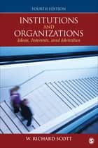 Institutions and Organizations - Ideas, Interests, and Identities eBook by W. Richard Scott
