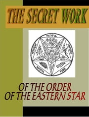 The Secret Work of the Order of the Eastern Star ebook by Unknown