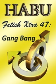 Fetish Xtra 47: Gang Bang ebook by Habu