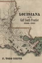Louisiana and the Gulf South Frontier, 1500-1821 ebook by F. Todd Smith