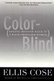 Color-Blind - Seeing Beyond Race in a Race-Obsessed World ebook by Ellis Cose