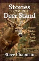 Stories from the Deer Stand - A Hunter's Wisdom on What Really Matters ebook by Steve Chapman
