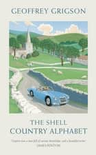 The Shell Country Alphabet - The Classic Guide to the British Countryside ebook by Geoffrey Grigson, Sophie Grigson
