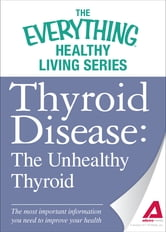 Thyroid Disease: The Unhealthy Thyroid: The most important information you need to improve your health ebook by Adams Media