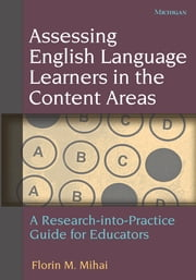 Assessing English Language Learners in the Content Areas - A Research-into-Practice Guide for Educators ebook by Florin Mihai